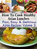 How To Cook Health Asian Lunches: Fast, Easy and Delicious Asian Recipes Volume 2