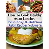 How To Cook Health Asian Lunches: Fast, Easy and Delicious Asian Recipes Volume 2 ~ Jennifer Heather
