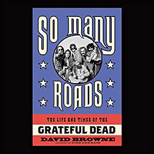 So Many Roads - The Life and Times of the Grateful Dead  - David Browne