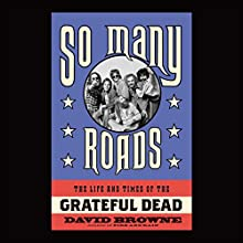So Many Roads: The Life and Times of the Grateful Dead (       UNABRIDGED) by David Browne Narrated by Sean Runnette