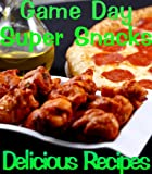 Game Day Appetizers and Super Snacks (Delicious Recipes Book 14)