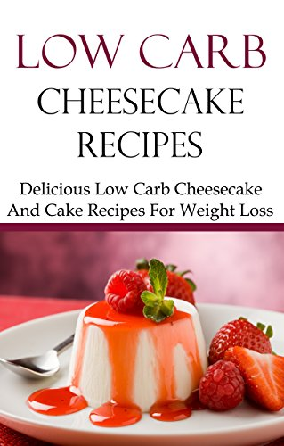 Low Carb Cheesecake Recipes: Delicious Low Carb Cheesecake And Dessert Recipes For Weightloss (Low Carb Cookbook) by Brian Smith