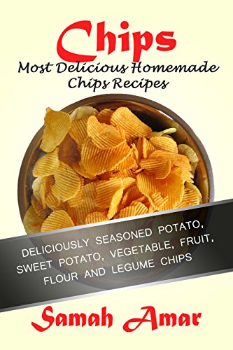 Chips: Most Delicious Homemade Chip Recipes: Deliciously Seasoned Potato, Sweet Potatoe, vegetable, Fruit, Flour and Legume Chips (Delicious Recipes Book 4) by Samah Amar