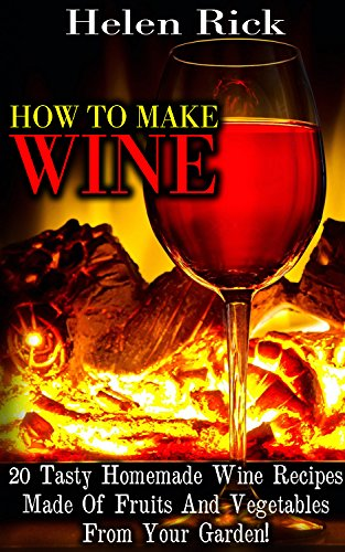 How To Make Wine: 20 Tasty Homemade Wine Recipes Made Of Fruits And Vegetables From Your Garden!: (Dandelion Wine, Plum Wine, Wine Bottle Crafts) by Helen Rick