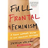 Full Frontal Feminism: A Young Woman's Guide to Why Feminism Matters ~ Jessica Valenti
