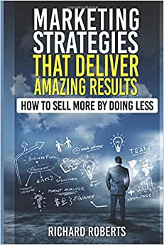 Marketing Strategies That Deliver Amazing Results: How To Sell More By Doing Less