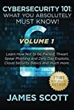 Cybersecurity 101: What You Absolutely Must Know! - Volume 1: Learn How Not to be Pwned, Thwart Spear Phishing and Zero Day Exploits, Cloud Security Basics, and much more