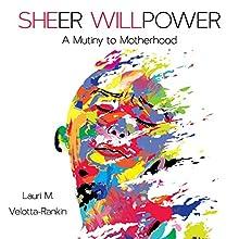 Sheer Willpower: A Mutiny to Motherhood | Livre audio Auteur(s) : Lauri M. Velotta-Rankin Narrateur(s) : Lauri M. Velotta-Rankin