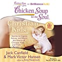 Chicken Soup for the Soul: Christian Kids - Stories to Inspire, Amuse, and Warm the Hearts of Christian Kids and Their Parents (       UNABRIDGED) by Jack Canfield, Mark Victor Hansen, Amy Newmark Narrated by Tanya Eby, Patrick Lawlor