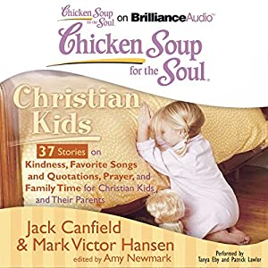 Chicken Soup for the Soul: Christian Kids - 37 Stories on Kindness, Favorite Songs and Quotations, Prayer, and Family Time for Christian Kids and Their Parents Audiobook