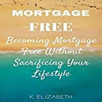 Mortgage Free: Becoming Mortgage Free Without Sacrificing Your Lifestyle | K. Elizabeth
