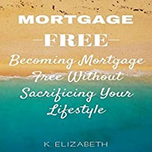 Mortgage Free: Becoming Mortgage Free Without Sacrificing Your Lifestyle Audiobook by K. Elizabeth Narrated by K.W. Keene