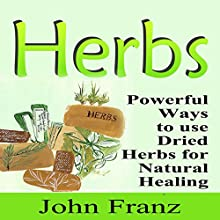 Herbs: Powerful Ways to Use Dried Herbs for Natural Healing: How to Dry Herbs to Use as Natural Remedies (       UNABRIDGED) by John Franz Narrated by Sorrel Brigman
