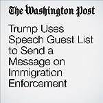 Trump Uses Speech Guest List to Send a Message on Immigration Enforcement | David Nakamura