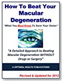 How To Beat Your Macular Degeneration - What You Must Know To Save Your Vision - Updated for 2012