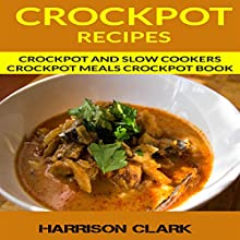 Crockpot Recipes: Crockpot and Slow Cookers, Crockpot Meals Crockpot Book Audiobook by Harrison Clark Narrated by Mike Clark