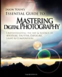 Mastering Digital Photography: Jason Youns Essential Guide to Understanding the Art & Science of Aperture, Shutter, Exposure, Light, & Composition