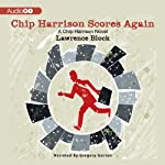 Chip Harrison Scores Again: A Chip Harrison Mystery, Book 2 (       UNABRIDGED) by Lawrence Block Narrated by Gregory Gorton