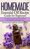 Homemade Essential Oil Recipe Guide For Beginners: Personally Tested and Proven Essential Oil & Aromatherapy Recipes With Instruction