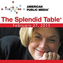 The Splendid Table, February 27, 2015  by Lynne Rossetto Kasper Narrated by Lynne Rossetto Kasper