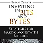 Bitcoin Beginner's Guide: Investing In Bits And Bytes: Strategies For Making Money Trading | Brian Cliette