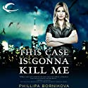 This Case Is Gonna Kill Me (       UNABRIDGED) by Phillipa Bornikova Narrated by Therese Plummer