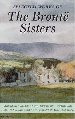 Selected Works of the Bronte Sisters (Wordsworth Special Editions) (Wordsworth Special Editions), ANNE BRONTE, CHARLOTTE BRONTE, EMILY BRONTE