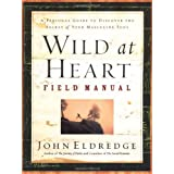 Wild at Heart Field Manual: A Personal Guide to Discover the Secret of Your Masculine Soul ~ John Eldredge