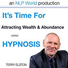 It's Time for Attracting Wealth & Abundance With Terry Elston: International Prime-Selling NLP Hypnosis Audio  by Terry H Elston Narrated by Terry H Elston
