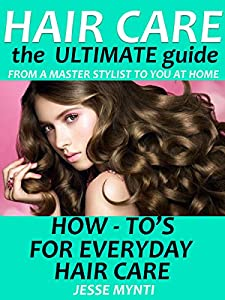 Hair Care : The Ultimate Guide: How to's on Every Day Hair Care (hair care rehab, hair care book, hair care tips, healthy hair, how to grow hair, hair loss)
