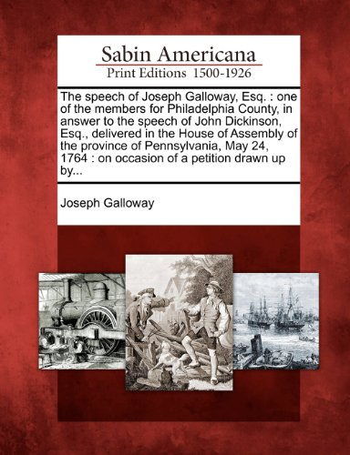 The speech of Joseph Galloway, Esq.: one of the members for Philadelphia County, in answer to the speech of John Dickinson, Esq., delivered in the ... : on occasion of a petition drawn up by...
