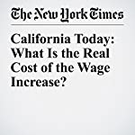 California Today: What Is the Real Cost of the Wage Increase? | Mike McPhate