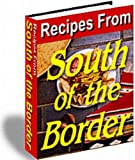 Recipes From South Of The Border - Over 200 Recipes From Mexico - Enjoy The Unique Flavors Of Mexican Food!