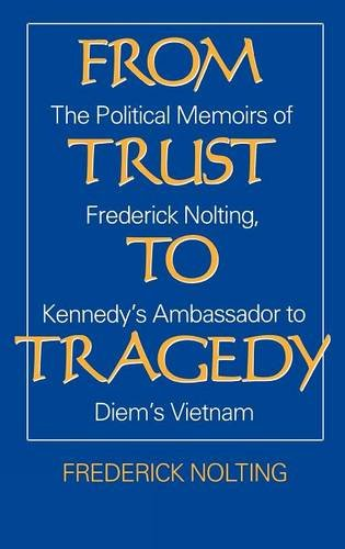 From Trust to Tragedy: The Political Memoirs of Frederick Nolting, Kennedy's Ambassador to Diem's Vietnam