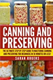 Canning and Preserving: The Ultimate Step-by-Step Guide to Mastering Canning and Preserving for Beginners in 30 Minutes or Less! (Canning - Preserving ... Recipes - Frozen Meals - Preserving Food)