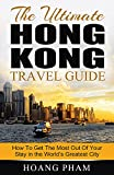 The Ultimate Hong Kong Travel Guide: How To Get The Most Out Of Your Stay in the Worlds Greatest City (Asia Travel Guide)