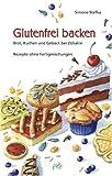 Glutenfrei backen: Brot, Kuchen und Gebäck bei Zöliakie - Rezepte ohne Fertigmischungen - Simone Stefka