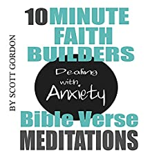 10 Minute Faith Builders: Bible Verse Meditations: Dealing with Anxiety Speech by Scott Gordon Narrated by Kimberly Hughey