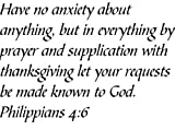 Have no anxiety about anything, but in everything by prayer and supplication with thanksgiving let your requests be made known to God. Philippians 4:6 - Wall and home scripture, lettering, quotes, images, stickers, decals, art, and more!