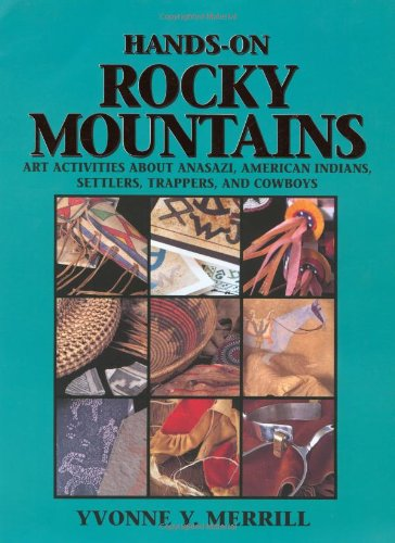Hands-On Rocky Mountains: Art Activities for Anasazi American Indians, Settlers, Trappers and Cowboys, Yvonne Y. Merrill