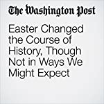 Easter Changed the Course of History, Though Not in Ways We Might Expect | Philip Yancey