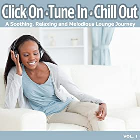 Click On, Tune In, Chill Out (A Soothing, Relaxing and Melodious Lounge Journey for Easy Listening Chillout)