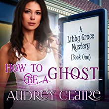 How to Be a Ghost: A Libby Grace Mystery, Book 1 (       UNABRIDGED) by Audrey Claire Narrated by Erin deWard