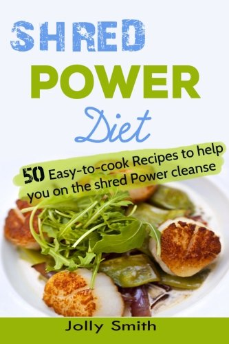 Shred Power Diet: Recipes to help you Lose weight on the Shred Power Cleanse by Jolly Smith