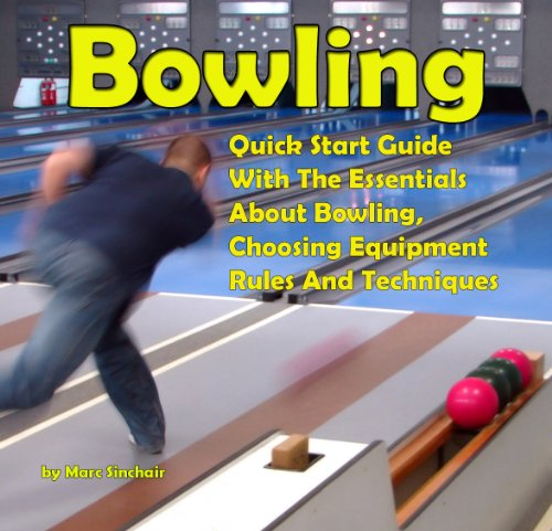 Before Bowling: Quick Start Guide With The Essentials About Bowling, Choosing Equipment, Rules And Techniques