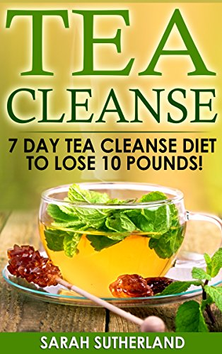Tea Cleanse: 7 Day Tea Cleanse Diet to Lose 10 Pounds (Get A Flat Belly, Choose the Right Teas, Boost Your Metabolism, Eliminate Toxins, Find Organic Tea, Chinese Tea) by Sarah P. Sutherland