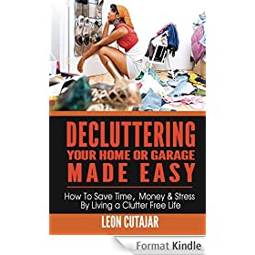 Decluttering Your Home Or Garage Made Easy: How To Save Time, Money & Stress By Living a Clutter Free Life (Household Simplicity, Live With Less, Personal Fulfillment) (English Edition)