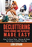 Decluttering Your Home Or Garage Made Easy: How To Save Time, Money & Stress By Living a Clutter Free Life (Household Simplicity, Live With Less, Personal Fulfillment)