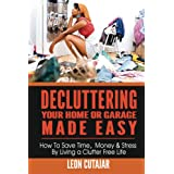 Decluttering Your Home Or Garage Made Easy: How To Save Time, Money & Stress By Living a Clutter Free Life (Household Simplicity, Live With Less, Personal Fulfillment) ~ Leon Cutajar