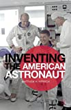 Matthew H. Hersch Inventing the American Astronaut (Palgrave Studies in the History of Science and Technology)